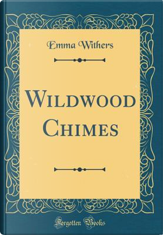 Wildwood Chimes (Classic Reprint) by Emma Withers