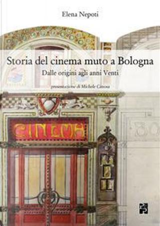 Storia del cinema muto a Bologna. Dalle origini agli anni Venti by Elena Nepoti