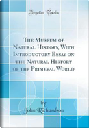 The Museum of Natural History, With Introductory Essay on the Natural History of the Primeval World (Classic Reprint) by John Richardson