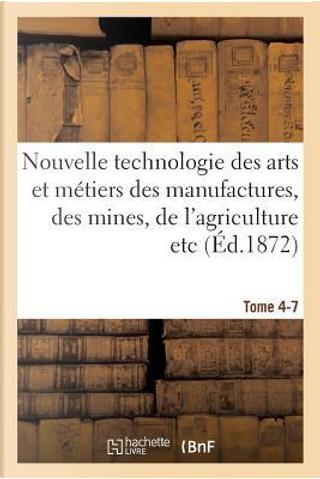Nouvelle Technologie des Arts et Metiers des Manufactures, des Mines, Tome 4-7 by Lacroix-E