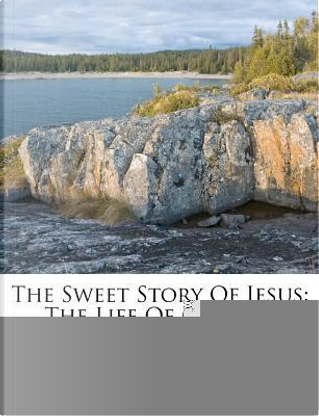The Sweet Story of Jesus by Frederic William Farrar