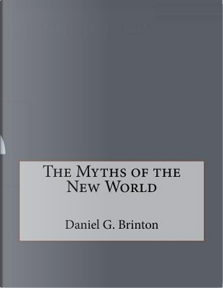 The Myths of the New World by Daniel G. Brinton