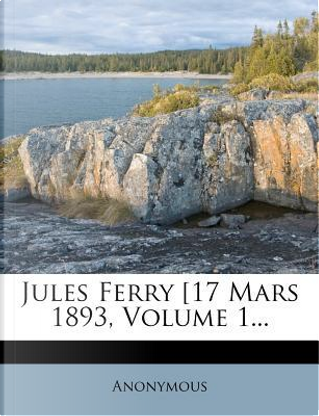 Jules Ferry [17 Mars 1893, Volume 1. by ANONYMOUS