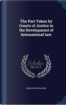 The Part Taken by Courts of Justice in the Development of International Law; by Simeon Eben Baldwin
