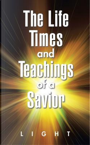 The Life, Times and Teachings of a Savior by Children of Light