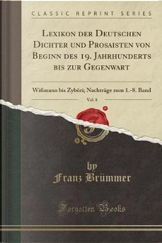 Lexikon der Deutschen Dichter und Prosaisten von Beginn des 19. Jahrhunderts bis zur Gegenwart, Vol. 8 by Franz Brümmer