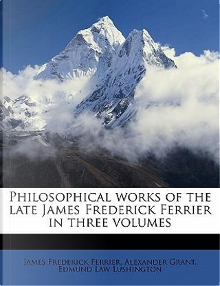 Philosophical Works of the Late James Frederick Ferrier in Three Volumes by James Frederick Ferrier