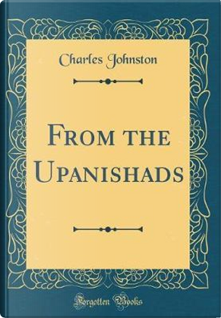 From the Upanishads (Classic Reprint) by Charles Johnston