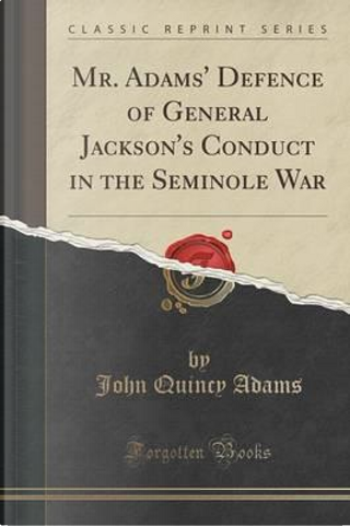 Mr. Adams' Defence of General Jackson's Conduct in the Seminole War (Classic Reprint) by John Quincy Adams