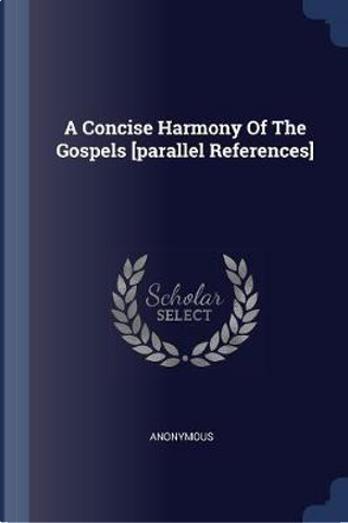 A Concise Harmony of the Gospels [parallel References] by ANONYMOUS