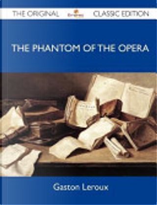 The Phantom of the Opera - The Original Classic Edition by Gaston LeRoux
