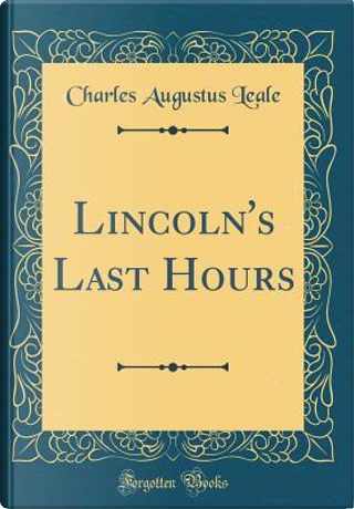 Lincoln's Last Hours (Classic Reprint) by Charles Augustus Leale