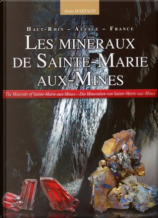 Les minéraux de Sainte-Marie-aux-Mines - The Minerals of Sainte-Marie-aux-Mines - Die Mineralien von Sainte-Marie-aux-Mines by Alain Martaud