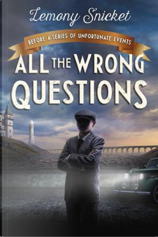 All the Wrong Questions by Lemony Snicket