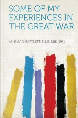 Some of My Experiences in the Great War by Ellis Ashmead-Bartlett