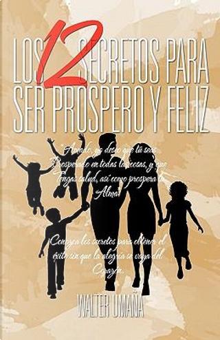Los 12 Secretos Para Ser Prospero Y Feliz by Walter Umaña