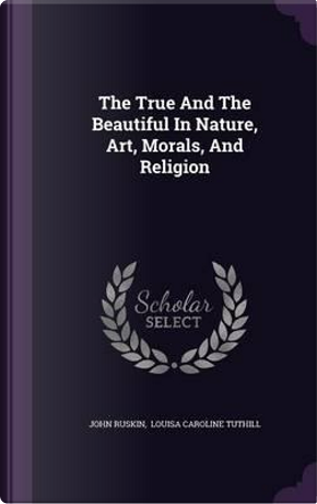 The True and the Beautiful in Nature, Art, Morals, and Religion by John Ruskin