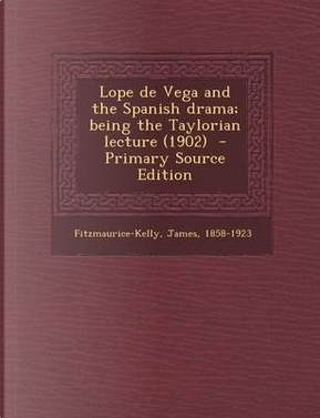 Lope de Vega and the Spanish Drama; Being the Taylorian Lecture (1902) by James Fitzmaurice-Kelly