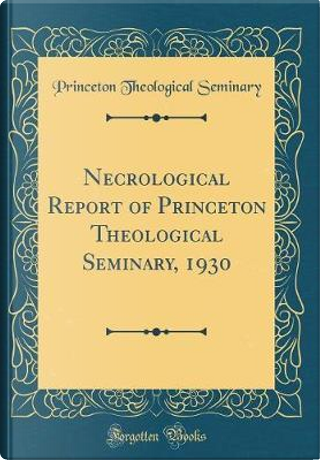 Necrological Report of Princeton Theological Seminary, 1930 (Classic Reprint) by Princeton Theological Seminary