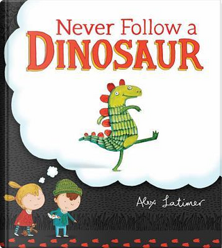 Never Follow a Dinosaur by Alex Latimer