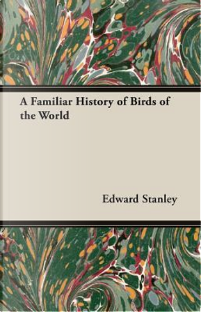 A Familiar History of Birds of the World by Edward Stanley
