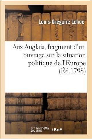 Aux Anglais, Fragment d'un Ouvrage Sur la Situation Politique de l'Europe by Lehoc-l-G