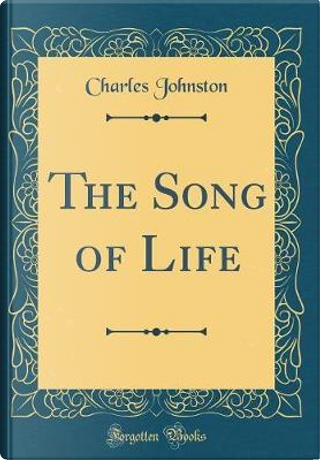 The Song of Life (Classic Reprint) by Charles Johnston