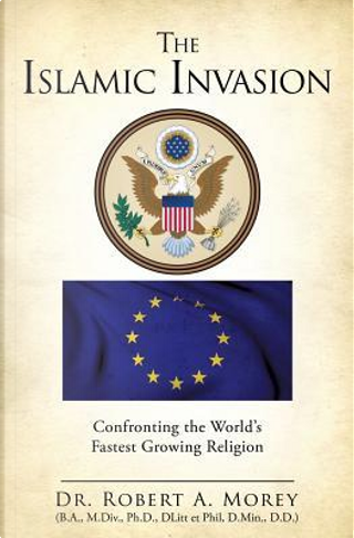 The Islamic Invasion by Ph. D. Dr Robert a. Morey