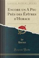 Encore un A Peu Près des Épîtres d'Horace (Classic Reprint) by Horace Horace