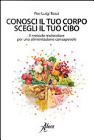 Conosci il tuo corpo, scegli il tuo cibo by Pier Luigi Rossi