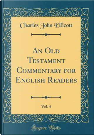 An Old Testament Commentary for English Readers, Vol. 4 (Classic Reprint) by Charles John Ellicott