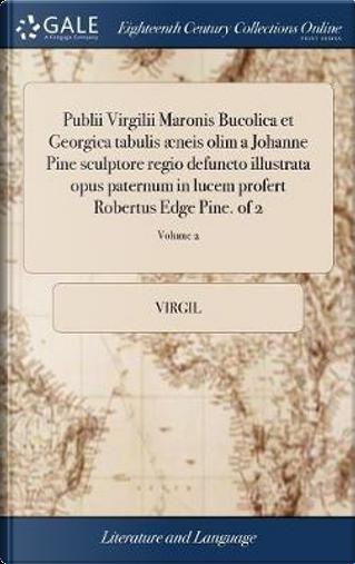 Publii Virgilii Maronis Bucolica Et Georgica Tabulis �neis Olim a Johanne Pine Sculptore Regio Defuncto Illustrata Opus Paternum in Lucem Profert Robertus Edge Pine. of 2; Volume 2 by Virgil