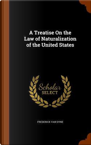 A Treatise on the Law of Naturalization of the United States by Frederick Van Dyne