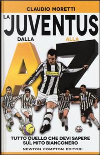 La Juventus dalla A alla Z. Tutto quello che devi sapere sul mito bianconero by Claudio Moretti