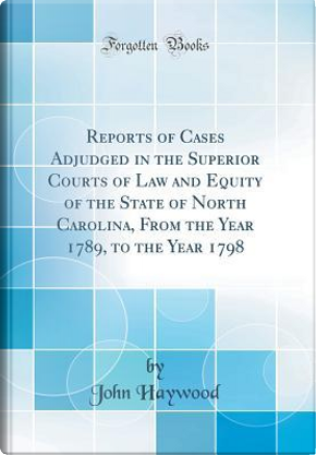Reports of Cases Adjudged in the Superior Courts of Law and Equity of the State of North Carolina, From the Year 1789, to the Year 1798 (Classic Reprint) by John Haywood