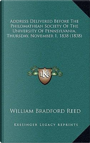 Address Delivered Before the Philomathean Society of the University of Pennsylvania, Thursday, November 1, 1838 (1838) by William Bradford Reed
