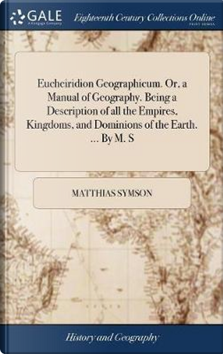Eucheiridion Geographicum. Or, a Manual of Geography. Being a Description of All the Empires, Kingdoms, and Dominions of the Earth. ... by M. S by Matthias Symson
