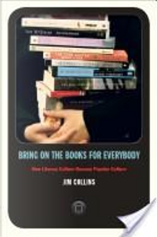Bring on the Books for Everybody: How Literary Culture Became Popular Culture by Jim Collins