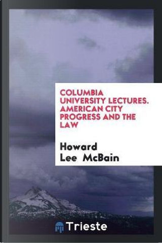 Columbia University Lectures. American City Progress and the Law by Howard Lee McBain