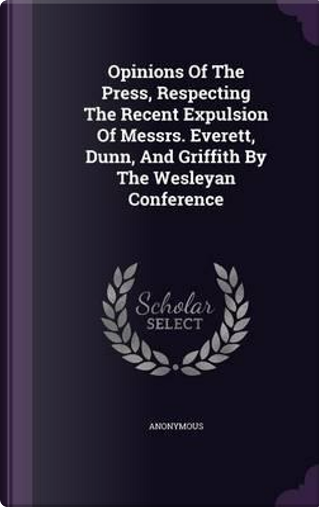Opinions of the Press, Respecting the Recent Expulsion of Messrs. Everett, Dunn, and Griffith by the Wesleyan Conference by ANONYMOUS