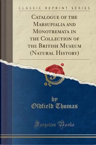 Catalogue of the Marsupialia and Monotremata in the Collection of the British Museum (Natural History) (Classic Reprint) by Oldfield Thomas