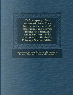 K Company, 71st Regiment, New York Volunteers; A Record of Its Experience and Service During the Spanish-American War, and a Memorial to Its Dead by Arthur C Anderson
