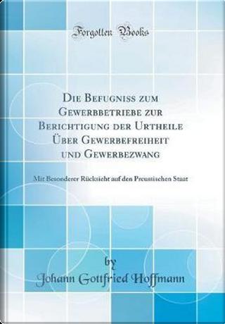 Die Befugniss zum Gewerbbetriebe zur Berichtigung der Urtheile Über Gewerbefreiheit und Gewerbezwang by Johann Gottfried Hoffmann