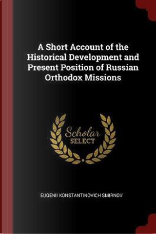 A Short Account of the Historical Development and Present Position of Russian Orthodox Missions by Eugenii Konstantinovich Smirnov