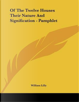 Of the Twelve Houses Their Nature and Signification by William Lilly