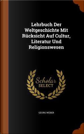 Lehrbuch Der Weltgeschichte Mit Rucksicht Auf Cultur, Literatur Und Religionswesen by Georg Weber
