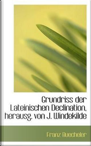 Grundriss Der Lateinischen Declination, Herausg. Von J. Windekilde by Franz Buecheler