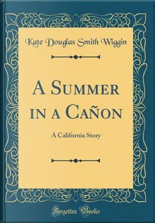 A Summer in a Cañon by Kate Douglas Smith Wiggin