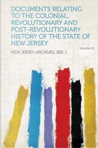 Documents Relating to the Colonial, Revolutionary and Post-Revolutionary History of the State of New Jersey Volume 10 by Jersey Archives Ser New