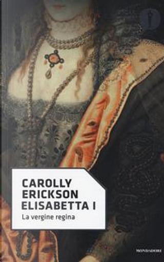 Elisabetta I. La vergine regina by Carolly Erickson